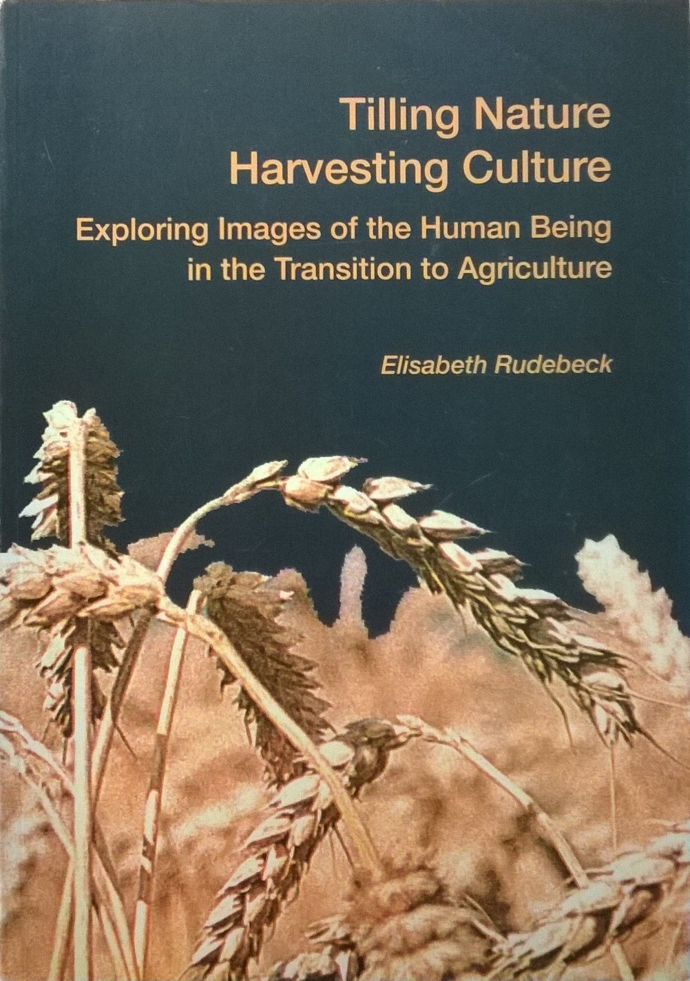 Rudebeck, Elisabeth Tilling Nature: Harvesting Culture: Exploring Images of the Human Being in the Transition to Agriculture