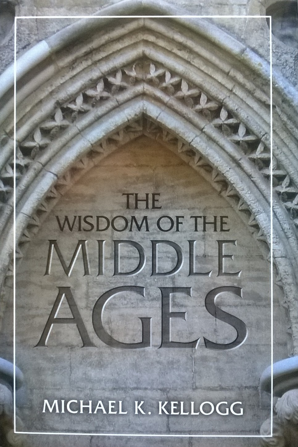 Kellogg, Michael K. The Wisdom of the Middle Ages